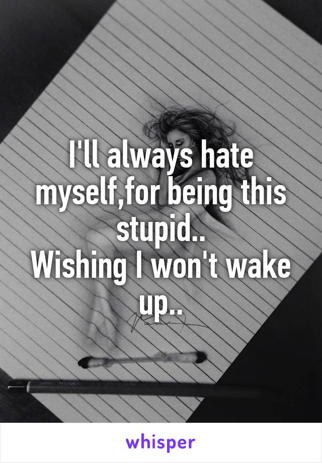 I'll always hate myself,for being this stupid.. Wishing I won't wake up..
