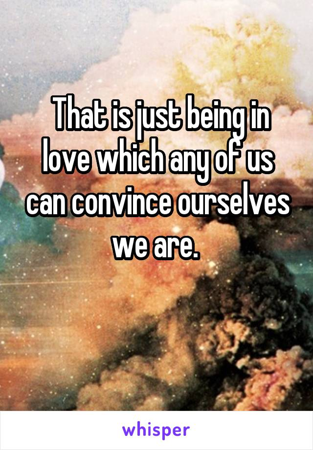 That is just being in love which any of us can convince ourselves we are.