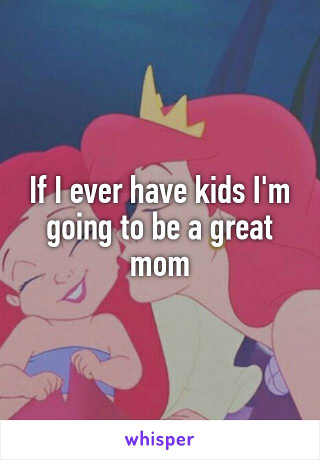 If I ever have kids I'm going to be a great mom
