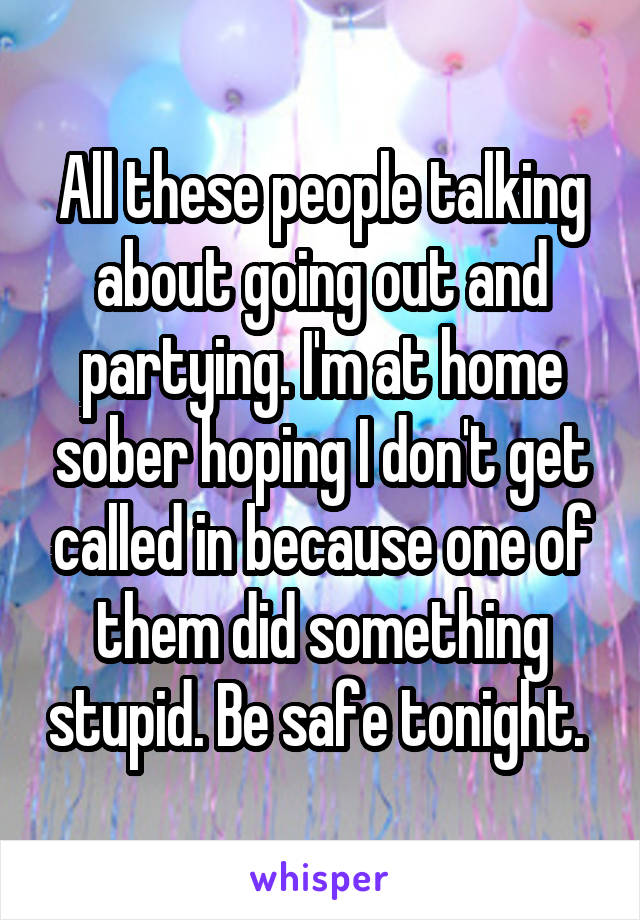 All these people talking about going out and partying. I'm at home sober hoping I don't get called in because one of them did something stupid. Be safe tonight.