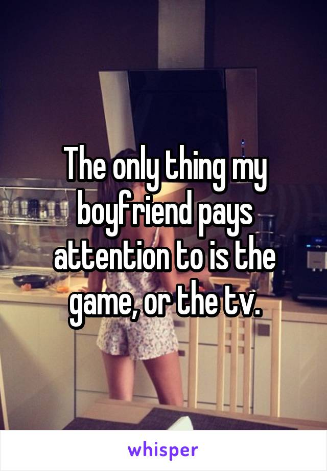 The only thing my boyfriend pays attention to is the game, or the tv.