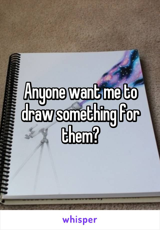 Anyone want me to draw something for them?