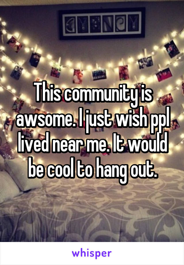 This community is awsome. I just wish ppl lived near me. It would be cool to hang out.