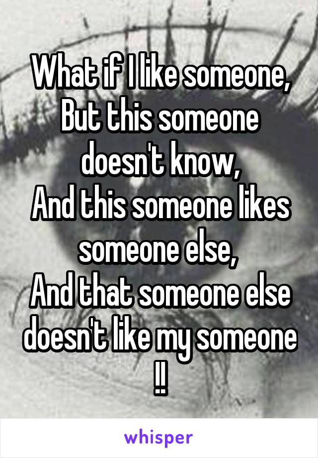 What if I like someone, But this someone doesn't know, And this someone likes someone else,  And that someone else doesn't like my someone !!