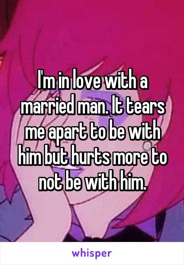 I'm in love with a married man. It tears me apart to be with him but hurts more to not be with him.