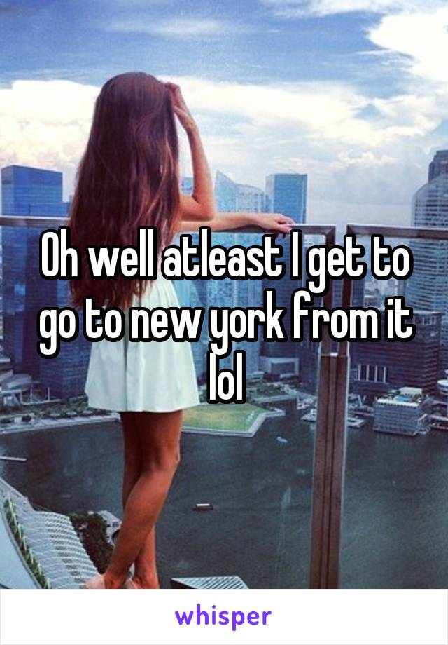 Oh well atleast I get to go to new york from it lol