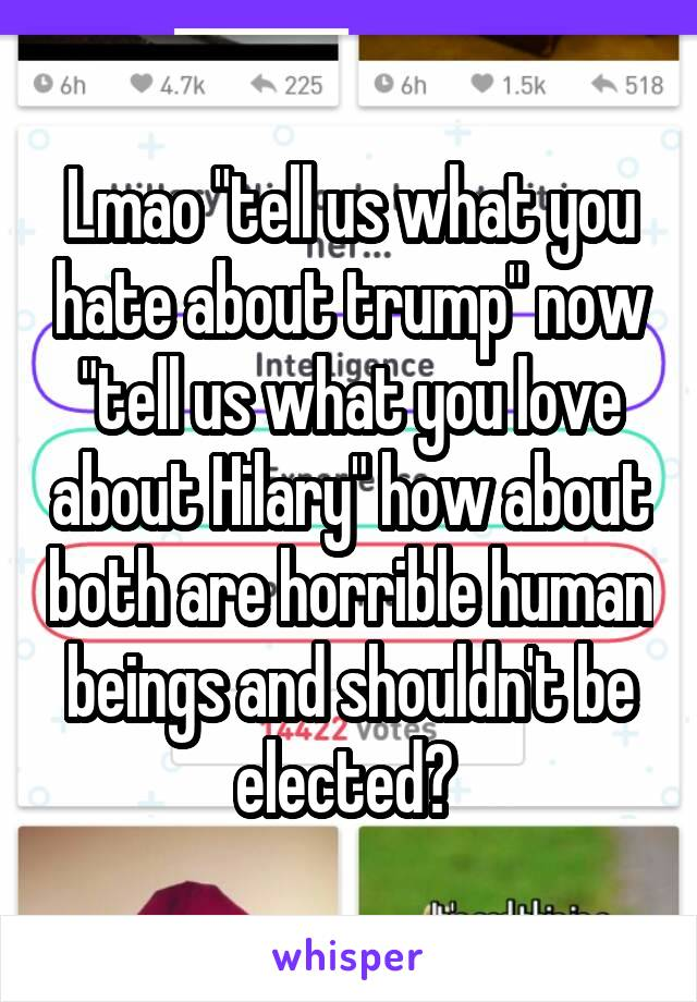 "Lmao ""tell us what you hate about trump"" now ""tell us what you love about Hilary"" how about both are horrible human beings and shouldn't be elected?"