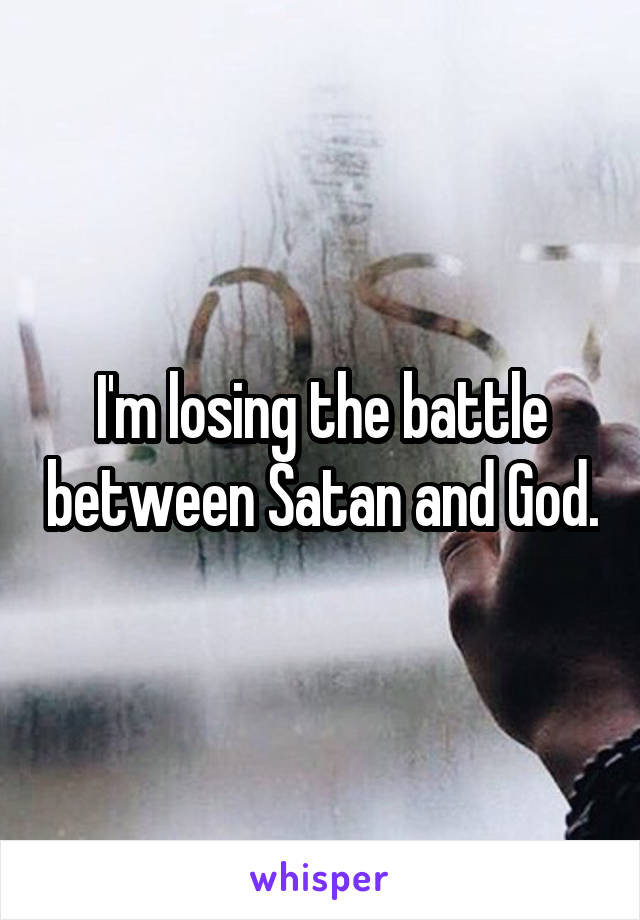 I'm losing the battle between Satan and God.