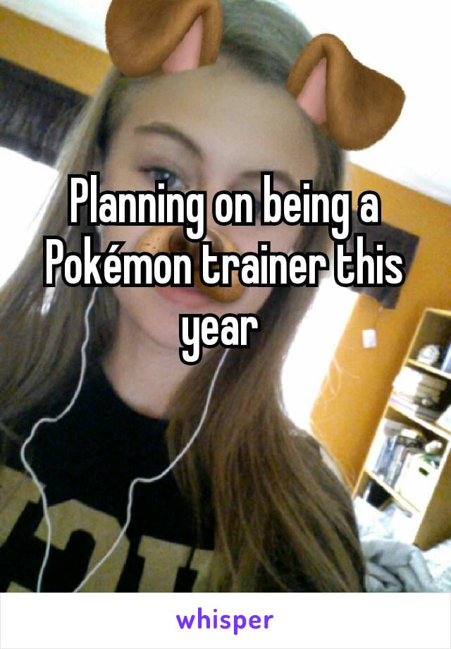 Planning on being a Pokémon trainer this year