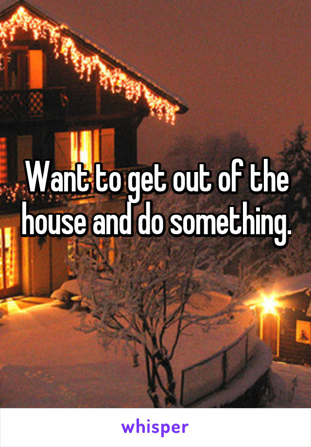 Want to get out of the house and do something.
