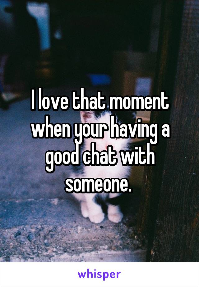 I love that moment when your having a good chat with someone.