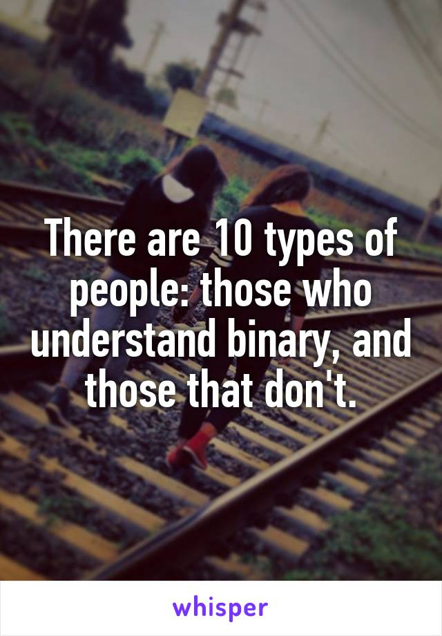 There are 10 types of people: those who understand binary, and those that don't.