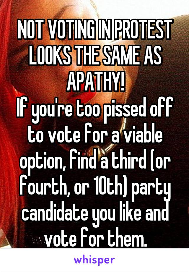 NOT VOTING IN PROTEST LOOKS THE SAME AS APATHY! If you're too pissed off to vote for a viable option, find a third (or fourth, or 10th) party candidate you like and vote for them.