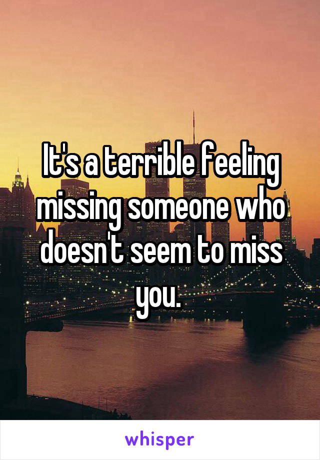 It's a terrible feeling missing someone who doesn't seem to miss you.