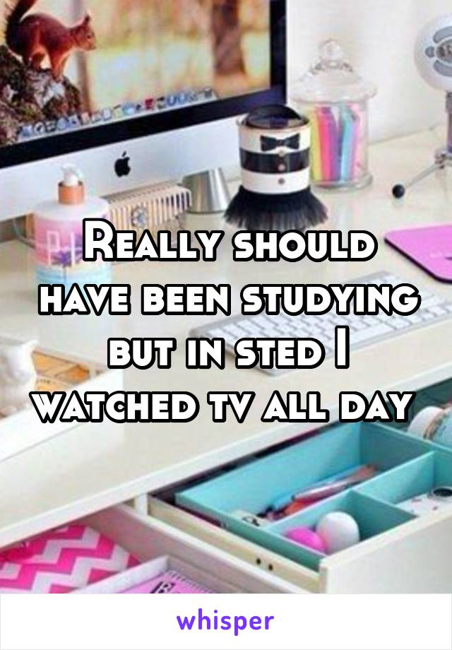 Really should have been studying but in sted I watched tv all day