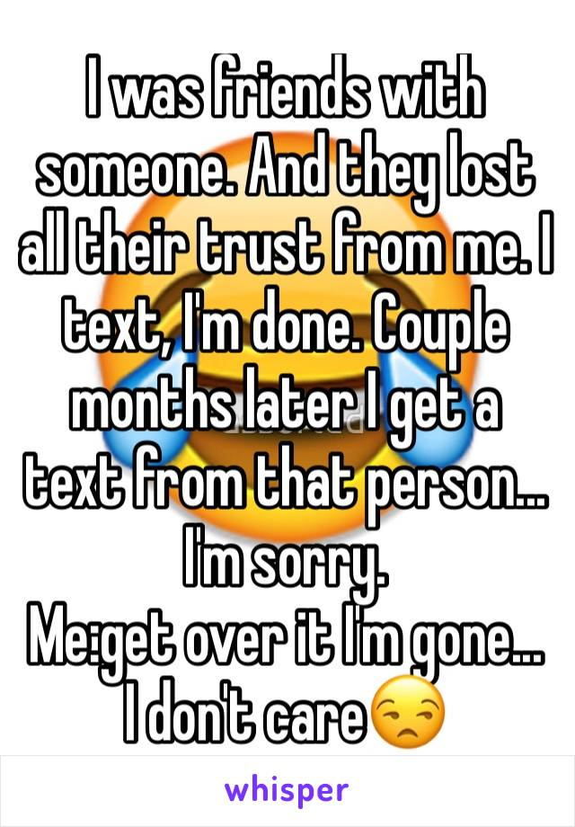 I was friends with someone. And they lost all their trust from me. I text, I'm done. Couple months later I get a text from that person... I'm sorry.  Me:get over it I'm gone...  I don't care😒