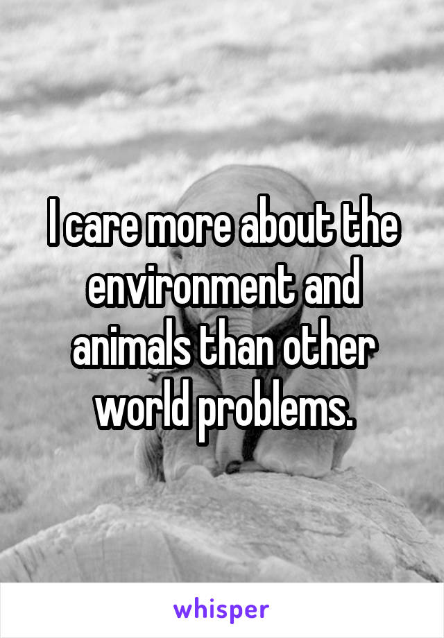 I care more about the environment and animals than other world problems.
