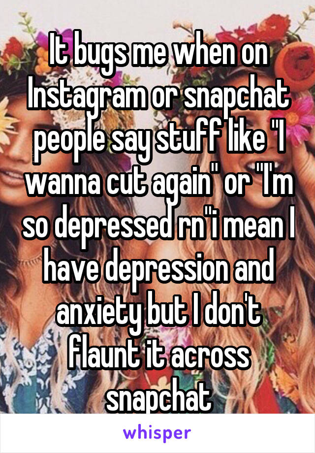 """It bugs me when on Instagram or snapchat people say stuff like """"I wanna cut again"""" or """"I'm so depressed rn""""i mean I have depression and anxiety but I don't flaunt it across snapchat"""