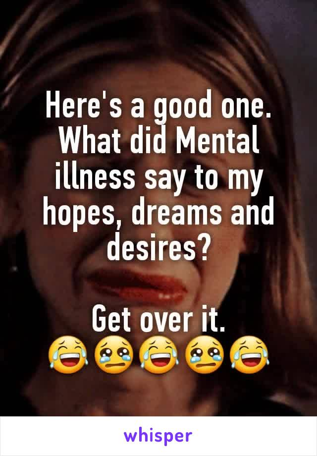 Here's a good one. What did Mental illness say to my hopes, dreams and desires?  Get over it. 😂😢😂😢😂