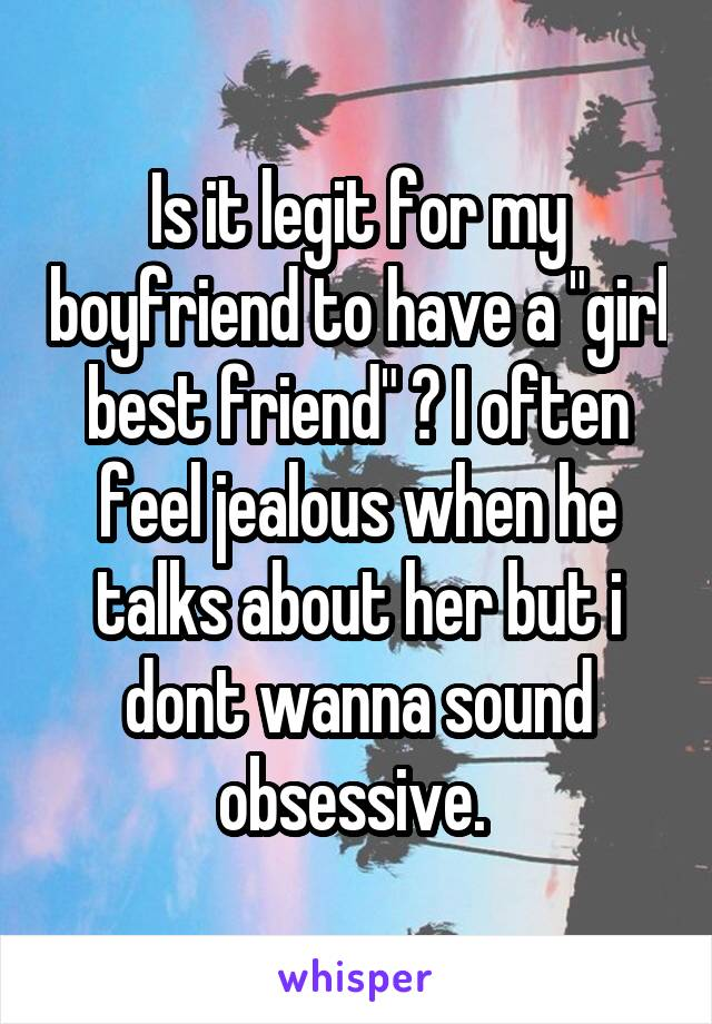 """Is it legit for my boyfriend to have a """"girl best friend"""" ? I often feel jealous when he talks about her but i dont wanna sound obsessive."""