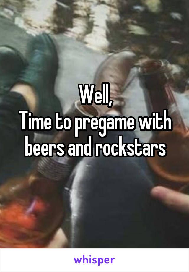 Well, Time to pregame with beers and rockstars