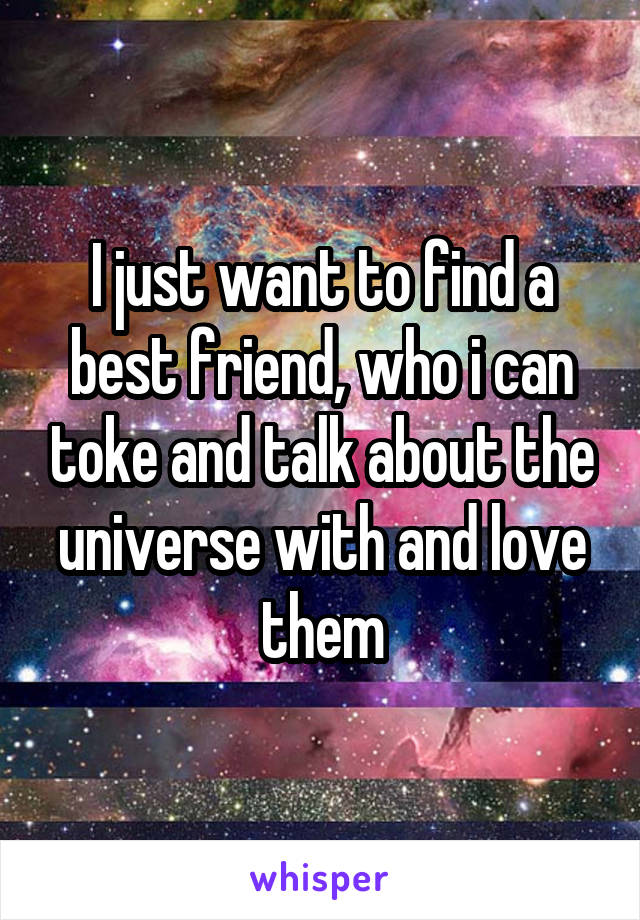 I just want to find a best friend, who i can toke and talk about the universe with and love them