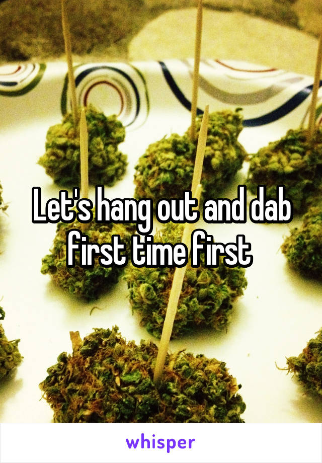 Let's hang out and dab first time first