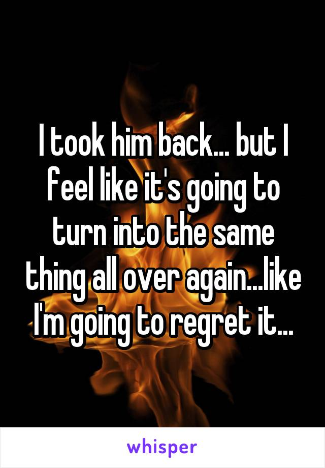 I took him back... but I feel like it's going to turn into the same thing all over again...like I'm going to regret it...