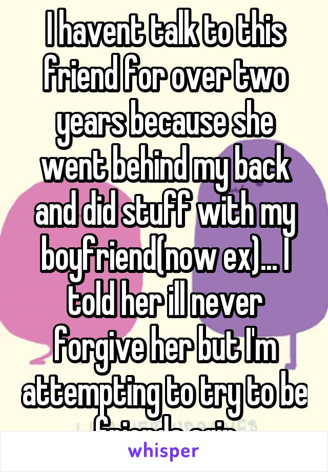 I havent talk to this friend for over two years because she went behind my back and did stuff with my boyfriend(now ex)... I told her ill never forgive her but I'm attempting to try to be friends agin