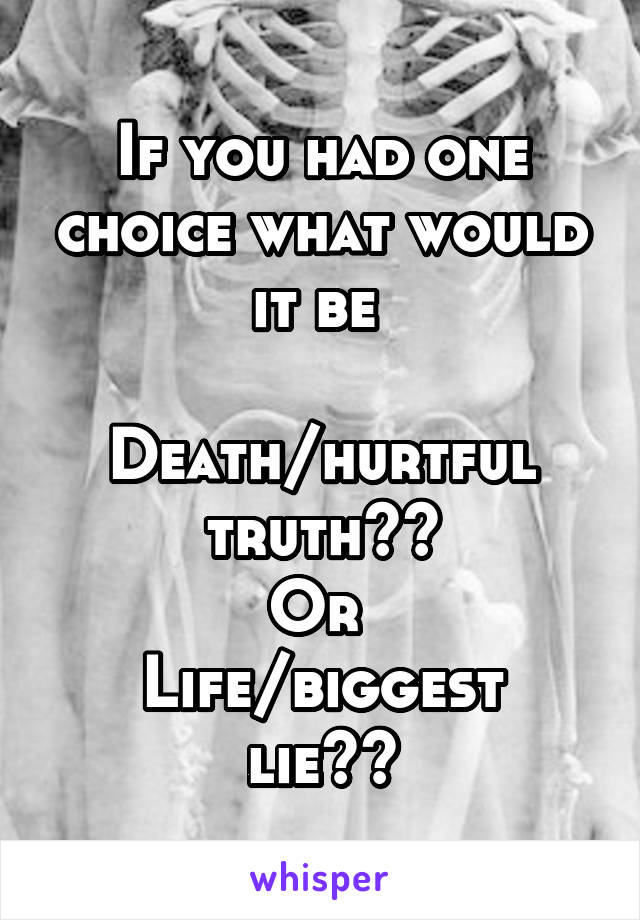 If you had one choice what would it be   Death/hurtful truth?? Or  Life/biggest lie??