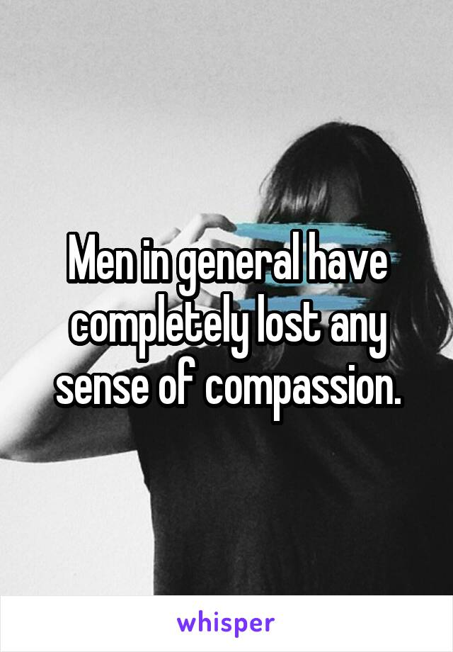 Men in general have completely lost any sense of compassion.