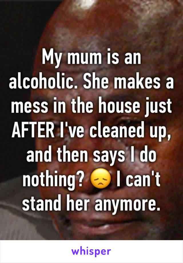 My mum is an alcoholic. She makes a mess in the house just AFTER I've cleaned up, and then says I do nothing? 😞 I can't stand her anymore.