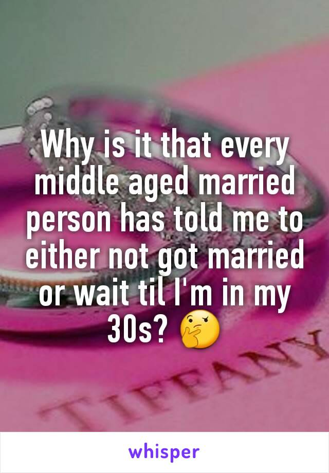 Why is it that every middle aged married person has told me to either not got married or wait til I'm in my 30s? 🤔