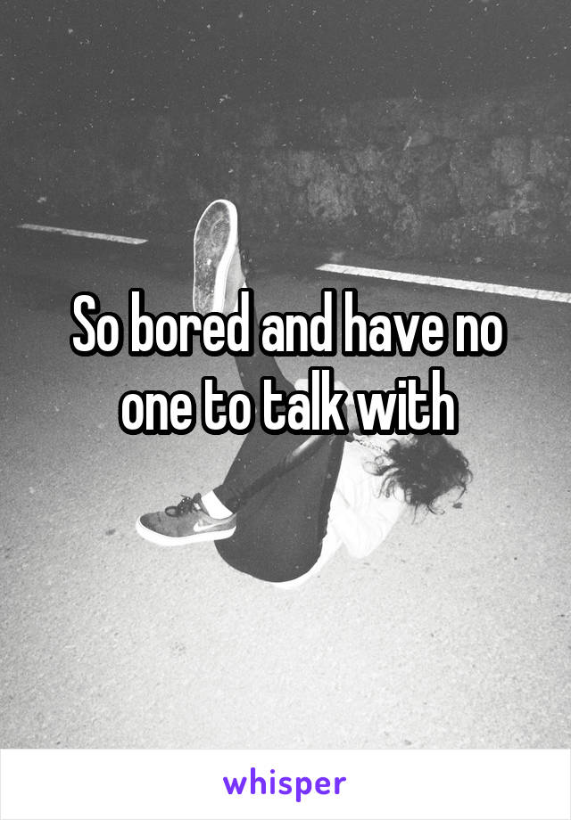 So bored and have no one to talk with
