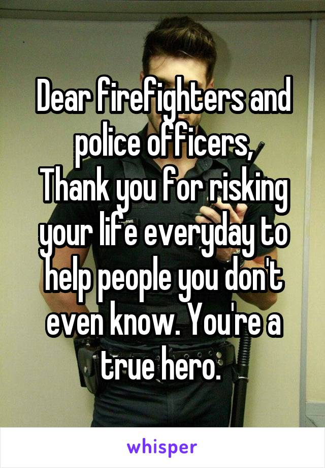 Dear firefighters and police officers, Thank you for risking your life everyday to help people you don't even know. You're a true hero.