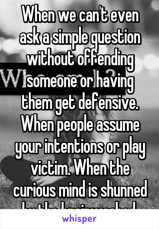 When we can't even ask a simple question without offending someone or having them get defensive. When people assume your intentions or play victim. When the curious mind is shunned by the brainwashed.