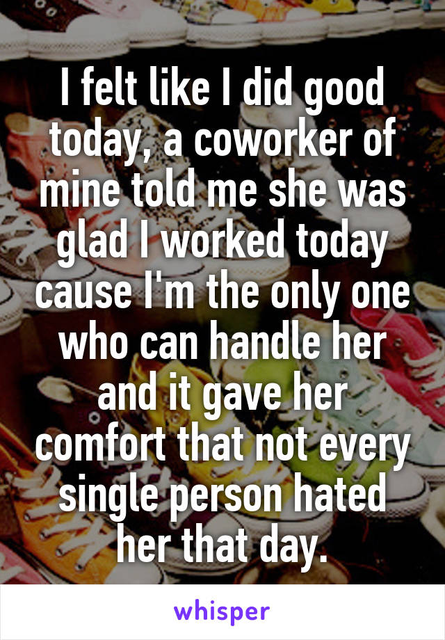 I felt like I did good today, a coworker of mine told me she was glad I worked today cause I'm the only one who can handle her and it gave her comfort that not every single person hated her that day.