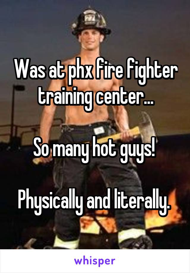 Was at phx fire fighter training center...  So many hot guys!   Physically and literally.