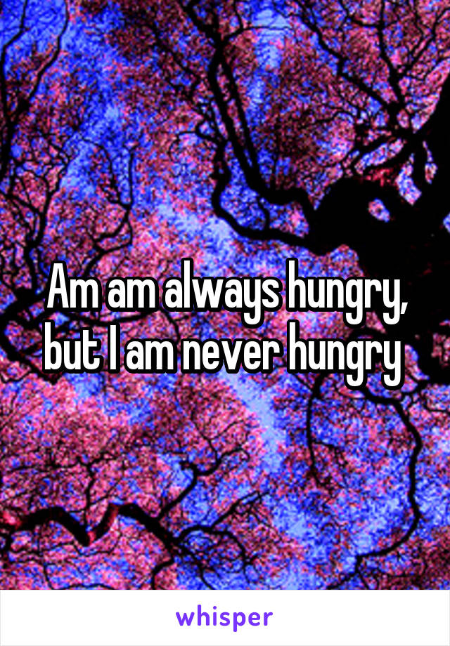 Am am always hungry, but I am never hungry