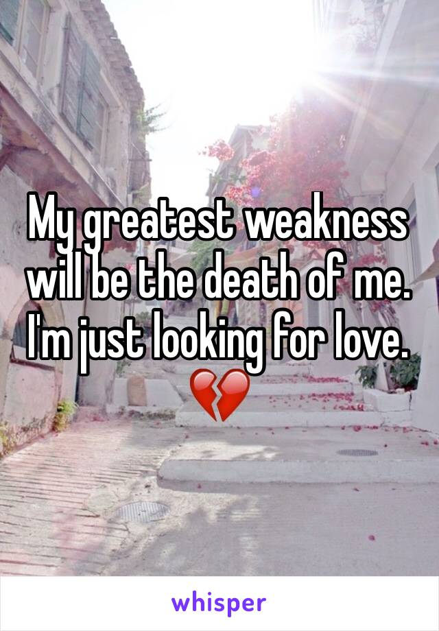 My greatest weakness will be the death of me. I'm just looking for love. 💔