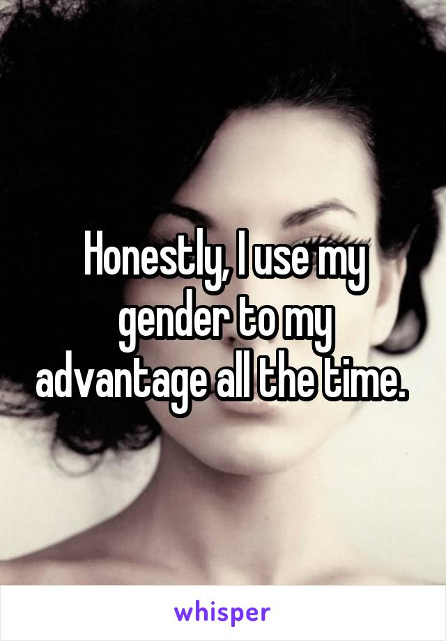 Honestly, I use my gender to my advantage all the time.