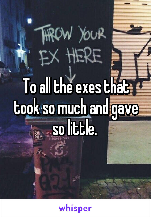 To all the exes that took so much and gave so little.
