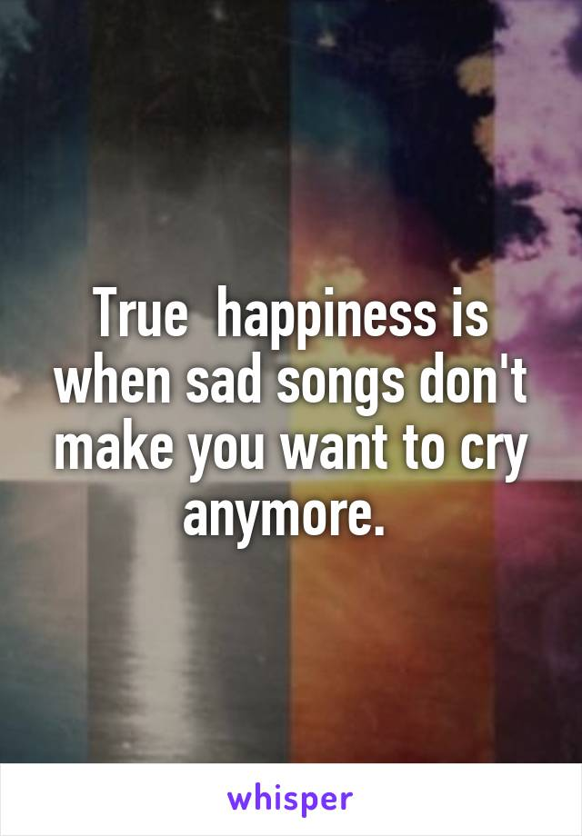 True  happiness is when sad songs don't make you want to cry anymore.