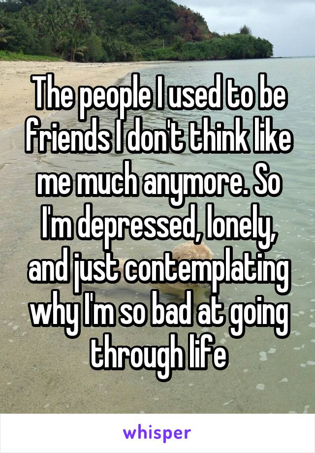 The people I used to be friends I don't think like me much anymore. So I'm depressed, lonely, and just contemplating why I'm so bad at going through life