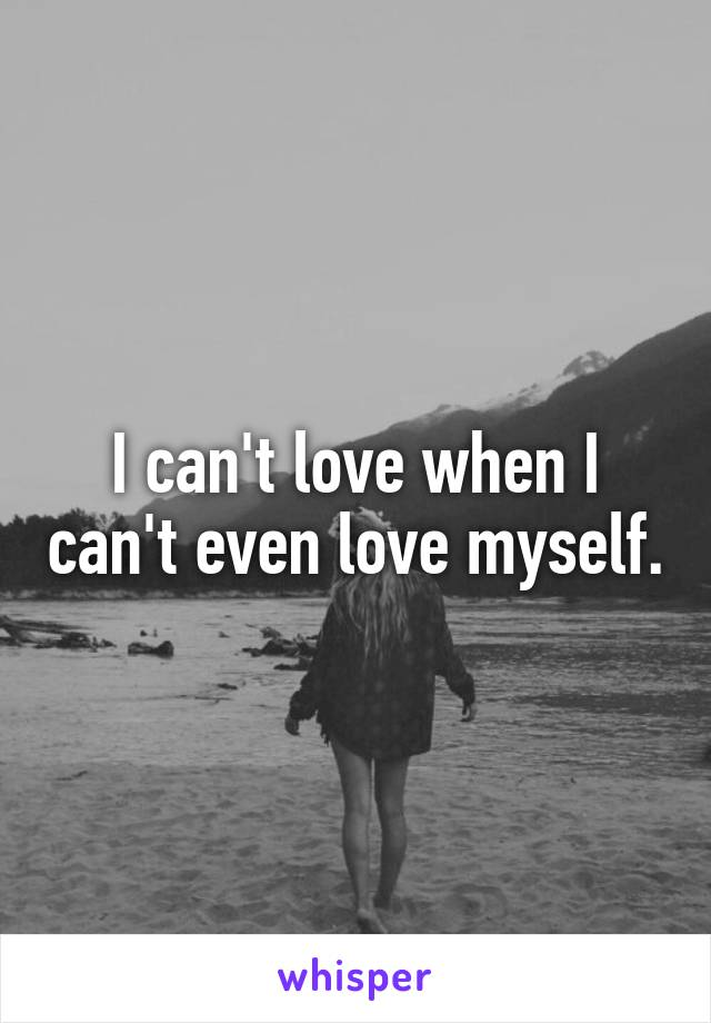 I can't love when I can't even love myself.