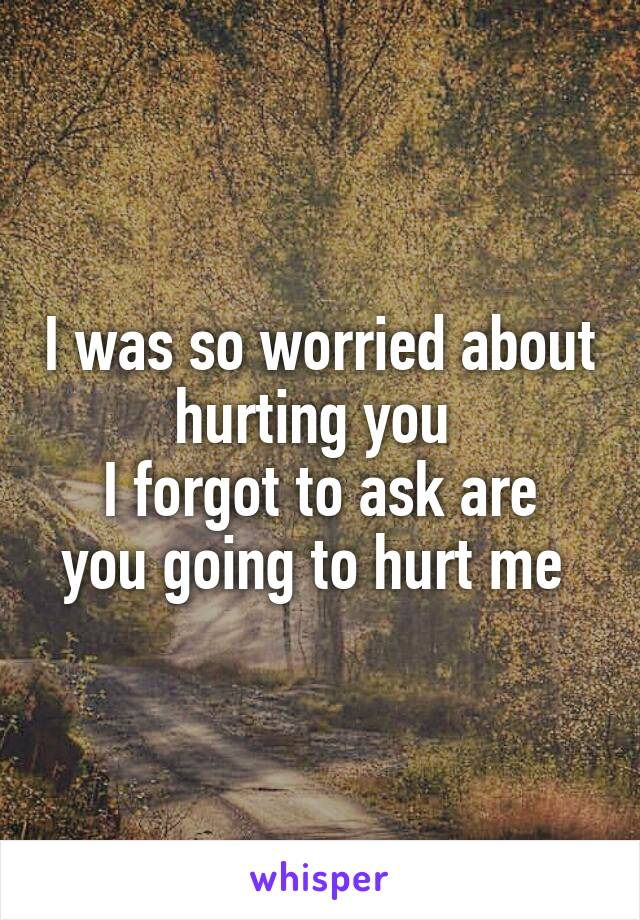 I was so worried about hurting you  I forgot to ask are you going to hurt me