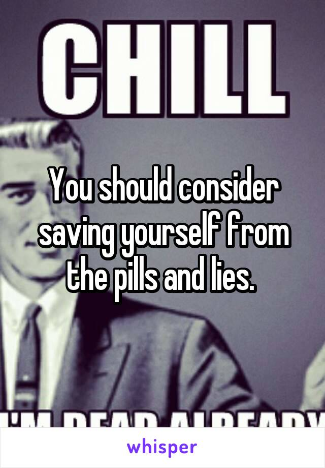 You should consider saving yourself from the pills and lies.