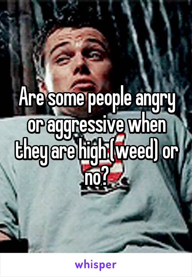 Are some people angry or aggressive when they are high (weed) or no?