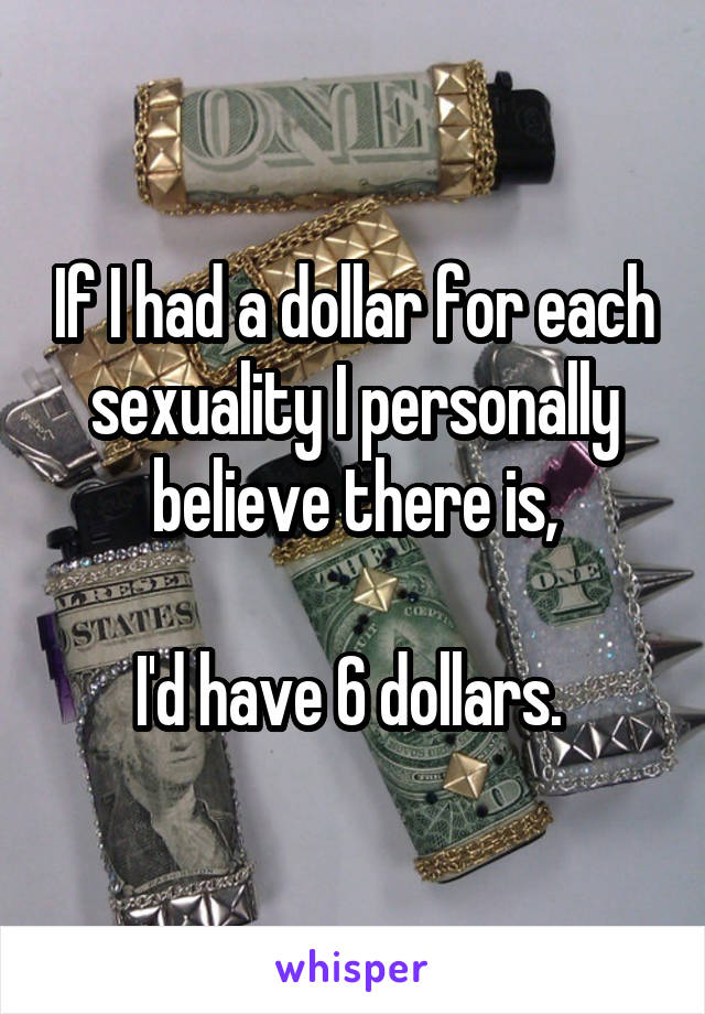 If I had a dollar for each sexuality I personally believe there is,  I'd have 6 dollars.