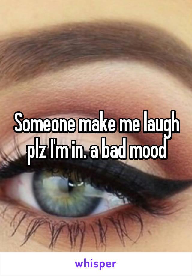 Someone make me laugh plz I'm in. a bad mood